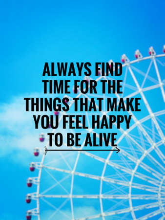 Inspirational and motivational quote - Always find time for the things that make you feel happy to be alive. Blurred styled background.