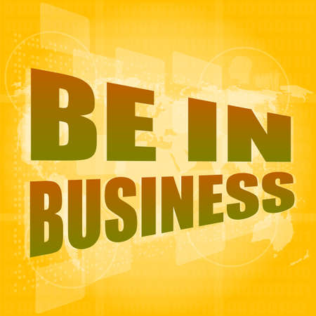 Business concept: words be in business on digital screen, 3d photo