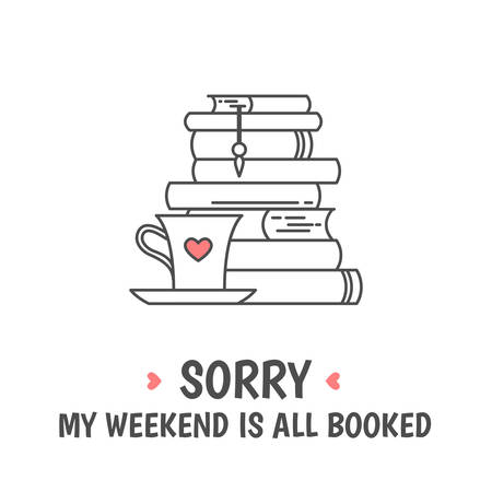 Pile of books, tea or coffee cup with heart symbols. Quote «Sorry my weekend is all booked». I love reading concept. Line icon for libraries, stores, festivals, fairs and schools. Vector illustration.