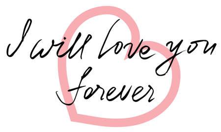Handwritten lettering for valentine's day card. I will love you forever. vector illustration