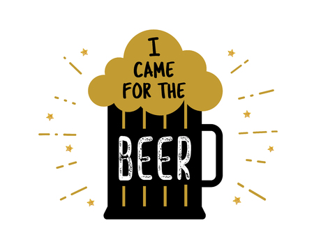 I came for the beer. Craft beer mug with foam. Quote inside the glass of beer silhouette. Vector lettering illustration for bar. Good drink sign. Beer festival logo. Oktoberfest. Photo booth props. Ilustração