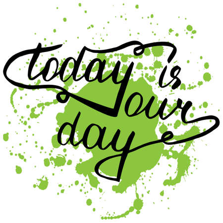 motivating: Today is your day. Hand drawn positive motivating phrase, quote. Stylized lettering on green splash background. Illustration