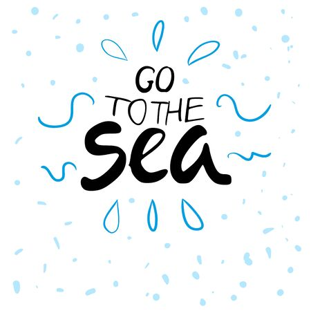 let s: Hand drawn typography lettering phrase go to the sea isolated on the white background. Modern calligraphy for typography greeting and invitation card or t-shirt print Illustration