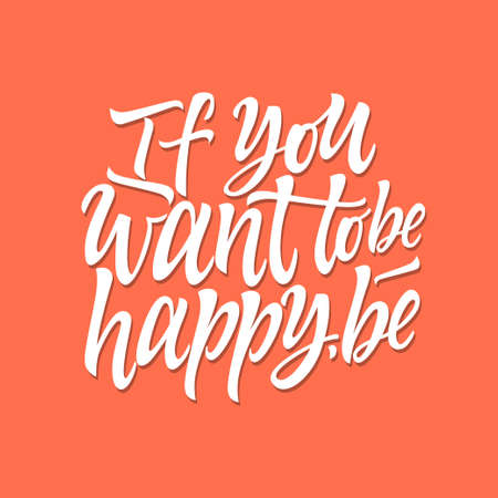 If you want to be happy, be vector calligraphy with popular quote, phrase. High quality hand drawn brush pen lettering for print, poster. White text on orange background.