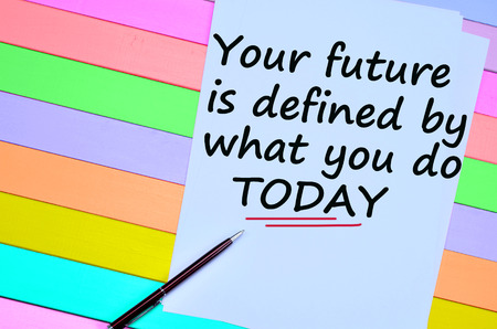 defined: Your future is defined by what you do today.Motivational quote