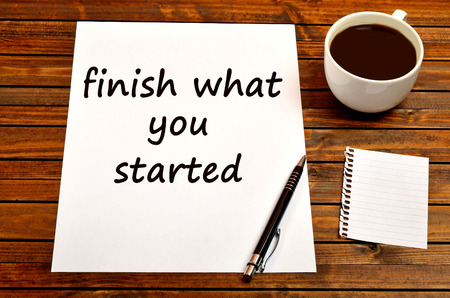 what: Finish what you started.Inspirational quote