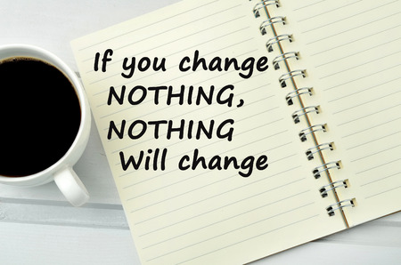nothing: If you change nothing,nothing will change words on notebook