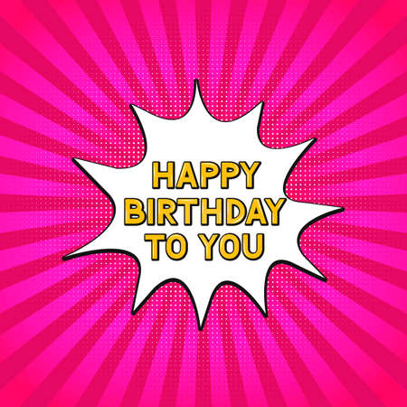 Happy Birthday to you on retro pop art style halftone background. Comic sound speech bubble. Cartoon explosion vector illustration. Easy to edit template for poster, banner, greeting card, flyer, etc.