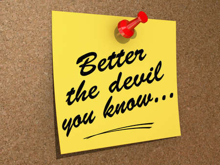 better: A note pinned to a cork board with the text Better the Devil You Know...