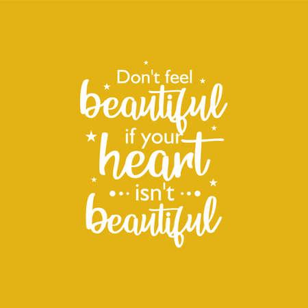 Inspirational and motivational sayings. Don't feel beautiful if your heart isn't beautiful