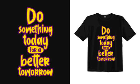 Do something today for a better tomorrow. Typography lettering T-shirt design. Inspirational and motivational words Ready to print. Vector illustration.