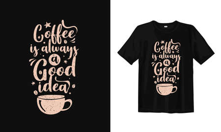 Coffee is always a good idea. Typography lettering T-shirt design. Inspirational and motivational words Ready to print. Vector illustration.
