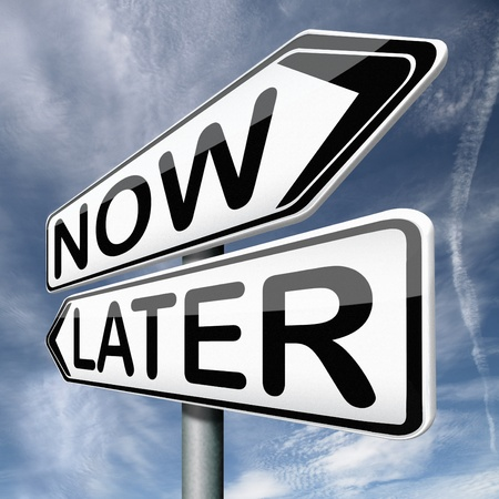 later: stop waisting time later or now postpone or hold off decision and delay or protract action the sooner the better to act now no next
