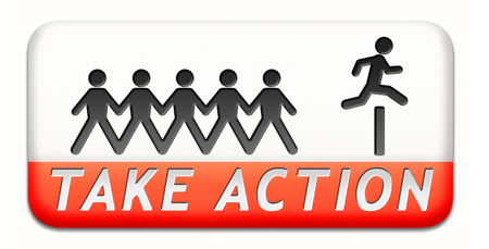take action: take action it is time act now. Start moving it is now or never!