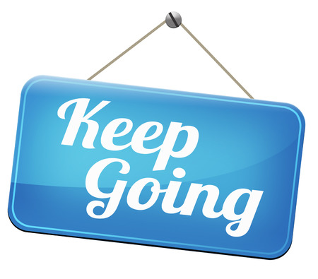 perseverance: keep going or moving dont quit or stop continue dont give up