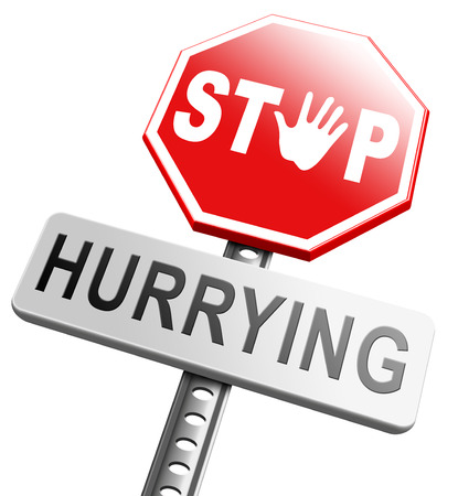 hurrying: stop hurrying or rushing and rat race, no stressful life, stress free living, relax and take your time enjoy. Dont work against clock or deadline, dont hurry up. relaxation