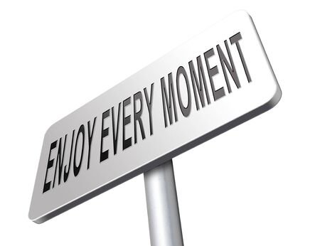 enjoying life: enjoy the moment, enjoying life and seize every day. Live today not tomorrow.