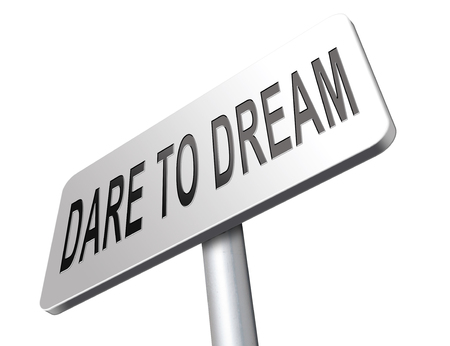 dare: dare to dream big, live your life and realize your wildest dreams and beyond.