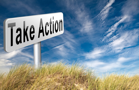 take action: take action now because it is time to act and react take initiative