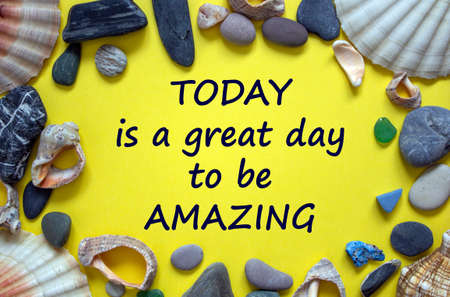 Words 'today is a great day to be amazing' on a beautiful yellow background. Sea stones and seashells. Inspirational and motivational concept.