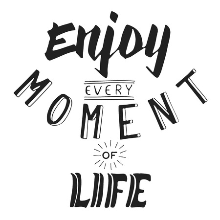 every: Enjoy every moment of life. Text lettering of an inspirational saying. Support in difficult times.