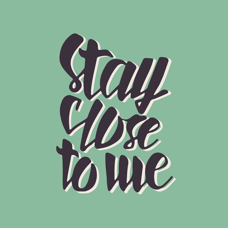 closeness: Stay close to me. Typographic handrawn phrase. Perfect lettering. Vector art