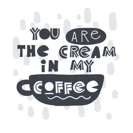 You are the cream in my coffee. Hand-drawn lettering in sloppy style. Scandinavian doodles. Vector isolated motivation illustration
