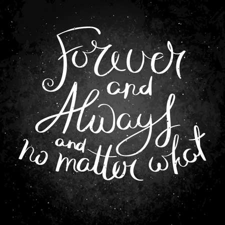 Forever and always and no matter what. Inspirational vector hand drawn quote. Chalk lettering on blackboard. Motivation saying for cards, posters and t-shirt