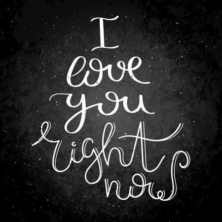 I love you right now. Hand written calligraphy quote motivation for life and happiness on blackboard. For postcard, poster, prints, cards graphic design.