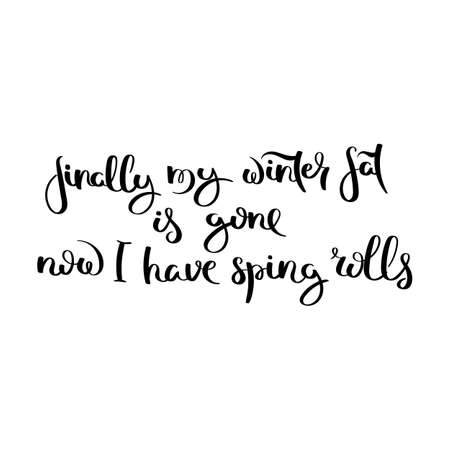 Finally my winter fat is gone. Now I have spring rolls. Hand written calligraphy quote motivation for life and happiness. For postcard, poster, prints, cards graphic design.