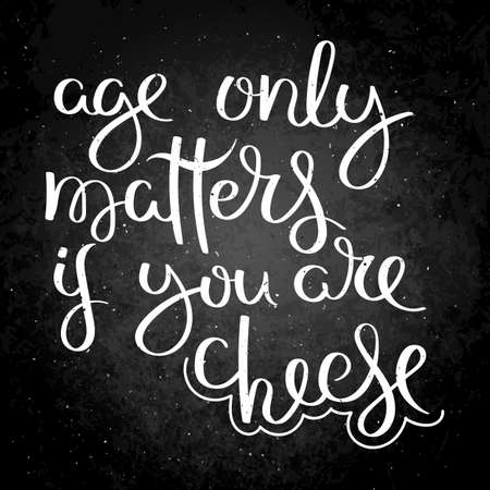 Age only matters if you are cheese. Hand written calligraphy quote motivation for life and happiness on blackboard. For postcard, poster, prints, cards graphic design.
