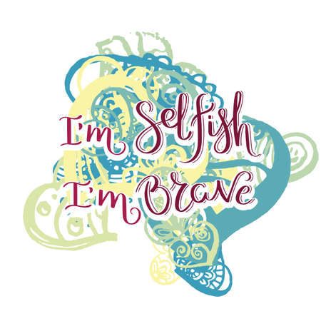 I am selfish, I am brave. Hand drawn motivation quote. Creative vector typography concept for design and printing.