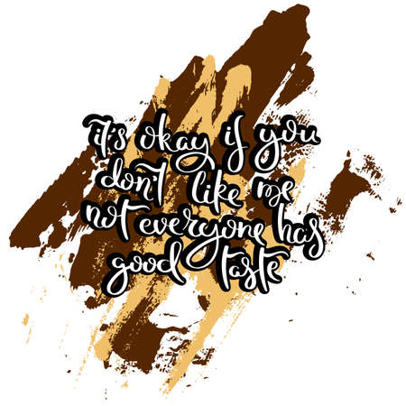 It is okay if you do not like me not everyone has good taste. Hand drawn motivation quote. Creative vector typography concept for design and printing. Ready for cards, t-shirts, labels, stickers, posters.