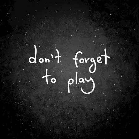 Do not forget to play. Hand written calligraphy quote motivation for life and happiness. For postcard, poster, prints, cards graphic design.