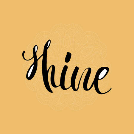 Shine, Inspirational hand-lettering quote. Hipster hand drawn vintage illustration. Can be used as a print on t-shirts and bags, stationary or poster, cards and designs.