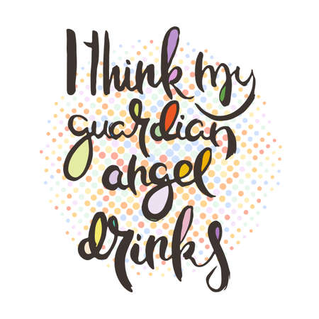 I Think My Guardian Angel Drinks. Hand lettering grunge card with textured handcrafted doodle letters in retro style. Hand-drawn vintage vector typography illustration
