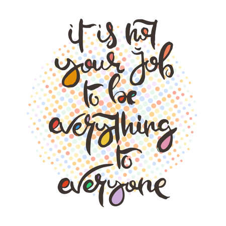 It is Not Your Job to be Everything to Everyone. Hand lettering grunge card with textured handcrafted doodle letters in retro style. Hand-drawn vintage vector typography illustration