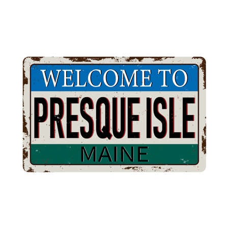 Welcome to Presque Isle Maine vintage rusty metal sign on a white background, vector illustration