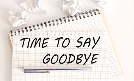 Text on notepad TIME TO SAY GOODBYE on white background. Business
