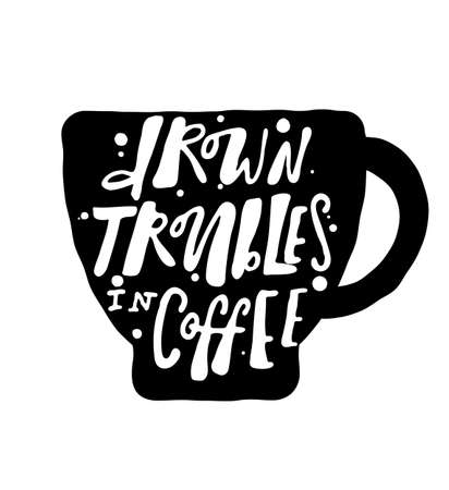 Drown troubles in coffee. Hand lettering. Inscription on the black silhouette of coffee cup.