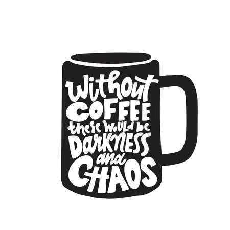 Without coffee there would be darkness and chaos. Illustration of coffee mug with funny inscription inside. Vector isolated on white. Illustration