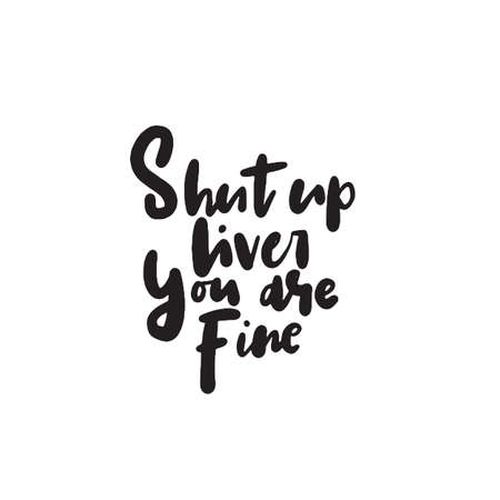 Shut up liver, you are fine. Funny hand written quote. Modern brush calligraphy, made in vector