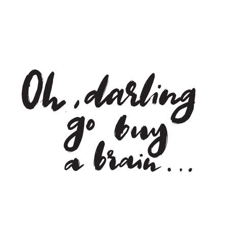 Oh, darling go buy a brain. Sarcastic hand written quote. Vector