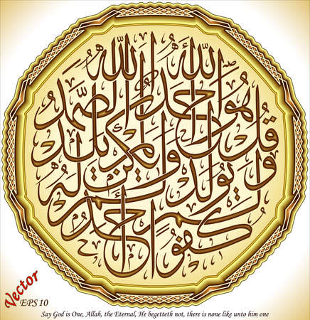 allah: Say God is One, Allah, the Eternal, He begetteth not, there is none like unto him one