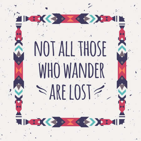 wander: Vector abstract geometric ethnic frame with typographic text Not all those who wander are lost. Poster with tribal graphic design elements. Boho style. American indian and aztec motifs.