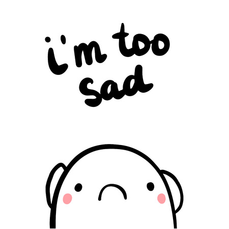 Im too sad hand drawn illustration with upset marshmallow cartoon minimalism