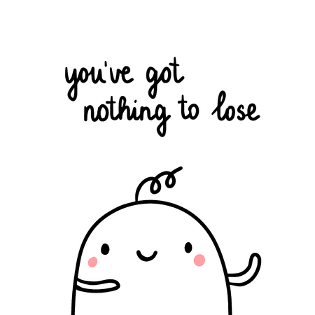 Youve got nothing to lose hand drawn illustration with cute marshmallow cartoon minimalism