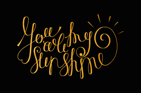 phrases: You are my sunshine gold inscription. Hand drawn calligraphy lettering for valentines day card, t-shirt, postcard, poster, save the date card. Isolated vector illustration.