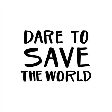 Lettering slogan DARE TO SAVE THE WORLD. Motivational quote for choosing eco friendly lifestyle.