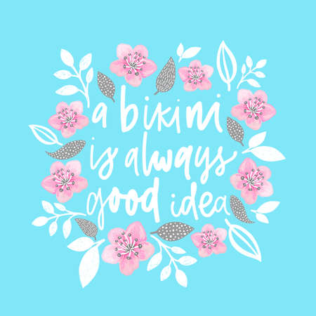 A bikini is always good idea. Handdrawn illustration. Positive quote made in vector.Motivational slogan. Inscription for t shirts, posters, cards. Floral digital sketch style design. Flowers around.